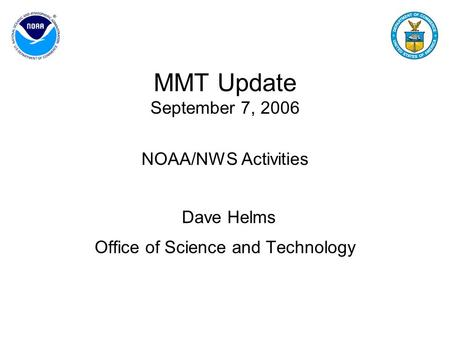 MMT Update September 7, 2006 NOAA/NWS Activities Dave Helms Office of Science and Technology.