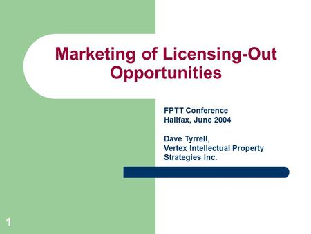 1 Marketing of Licensing-Out Opportunities FPTT Conference Halifax, June 2004 Dave Tyrrell, Vertex Intellectual Property Strategies Inc.