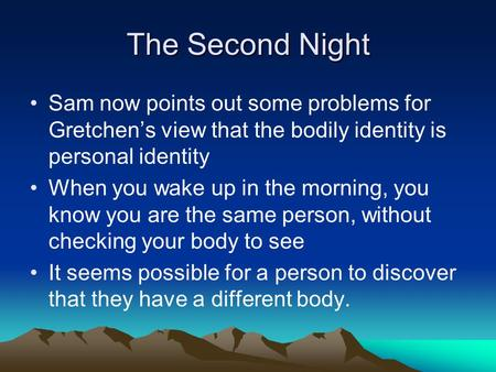 The Second Night Sam now points out some problems for Gretchen's view that the bodily identity is personal identity When you wake up in the morning, you.