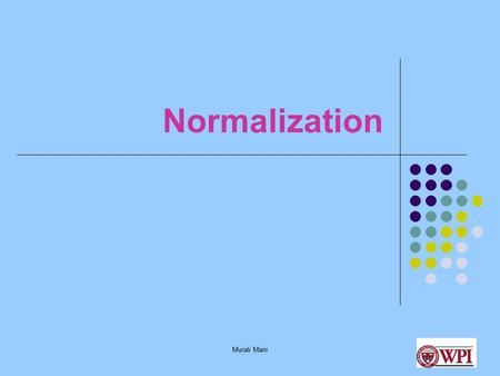 Murali Mani Normalization. Murali Mani What and Why Normalization? To remove potential redundancy in design Redundancy causes several anomalies: insert,