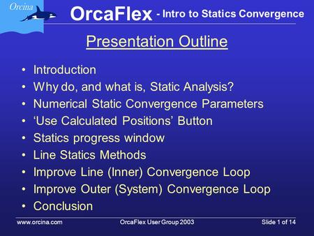 OrcaFlex User Group 2003 www.orcina.com Slide 1 of 14 OrcaFlex - Intro to Statics Convergence Presentation Outline Introduction Why do, and what is, Static.