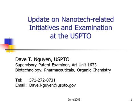 June 20061 Update on Nanotech-related Initiatives and Examination at the USPTO Dave T. Nguyen, USPTO Supervisory Patent Examiner, Art Unit 1633 Biotechnology,