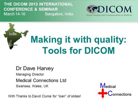 THE DICOM 2013 INTERNATIONAL CONFERENCE & SEMINAR March 14-16Bangalore, India Making it with quality: Tools for DICOM Dr Dave Harvey Managing Director.