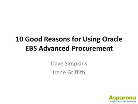 10 Good Reasons for Using Oracle EBS Advanced Procurement Dave Simpkins Irene Griffith.