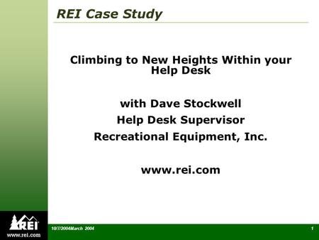 110/7/2004March 2004 REI Case Study Climbing to New Heights Within your Help Desk with Dave Stockwell Help Desk Supervisor Recreational Equipment, Inc.