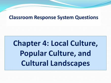 Classroom Response System Questions Chapter 4: Local Culture, Popular Culture, and Cultural Landscapes.