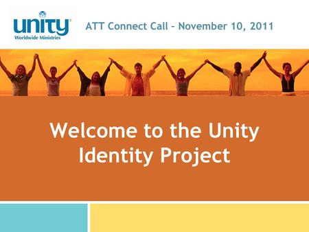 Welcome to the Unity Identity Project ATT Connect Call – November 10, 2011.