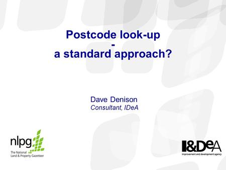 Postcode look-up - a standard approach? Dave Denison Consultant, IDeA.