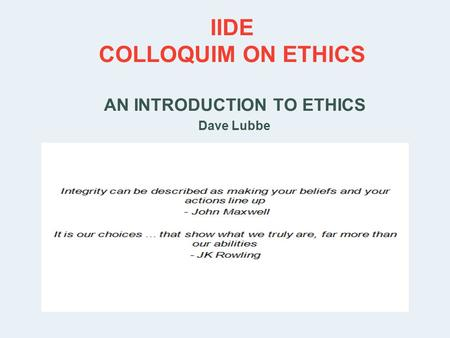 IIDE COLLOQUIM ON ETHICS AN INTRODUCTION TO ETHICS Dave Lubbe PRESENTER PROF. DAVE LUBBE.