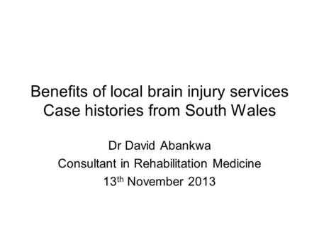 Benefits of local brain injury services Case histories from South Wales Dr David Abankwa Consultant in Rehabilitation Medicine 13 th November 2013.