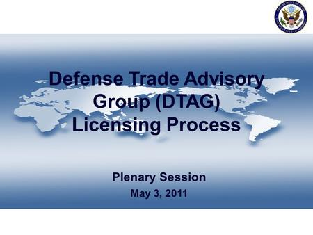 Defense Trade Advisory Group (DTAG) Licensing Process Plenary Session May 3, 2011.