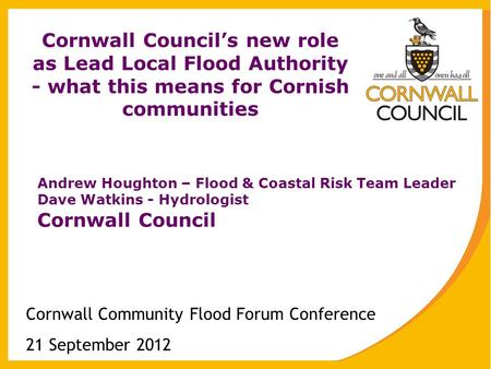 Cornwall Council's new role as Lead Local Flood Authority - what this means for Cornish communities Cornwall Community Flood Forum Conference 21 September.