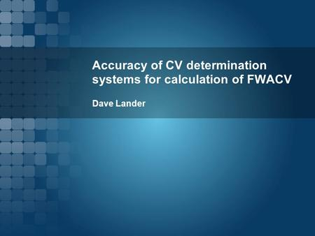 Accuracy of CV determination systems for calculation of FWACV Dave Lander.