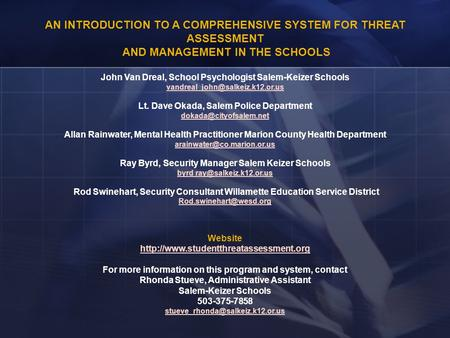 AN INTRODUCTION TO A COMPREHENSIVE SYSTEM FOR THREAT ASSESSMENT AND MANAGEMENT IN THE SCHOOLS John Van Dreal, School Psychologist Salem-Keizer Schools.