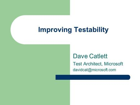 Improving Testability Dave Catlett Test Architect, Microsoft