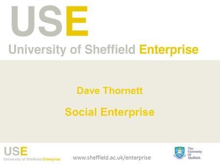Dave Thornett Social Enterprise www.sheffield.ac.uk/enterprise.