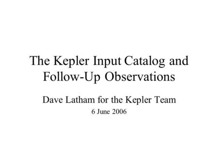 The Kepler Input Catalog and Follow-Up Observations Dave Latham for the Kepler Team 6 June 2006.