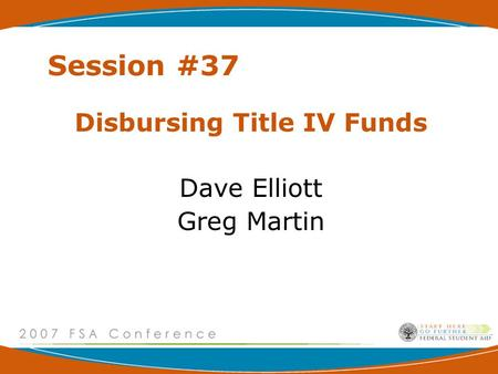 Session #37 Disbursing Title IV Funds Dave Elliott Greg Martin.