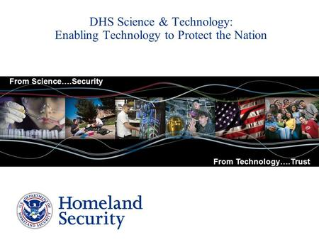 DHS Science & Technology: Enabling Technology to Protect the Nation From Science….Security From Technology….Trust.