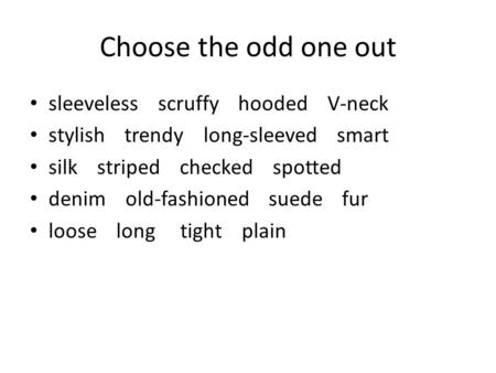 Choose the odd one out sleeveless scruffy hooded V-neck stylish trendy long-sleeved smart silk striped checked spotted denim old-fashioned suede fur loose.