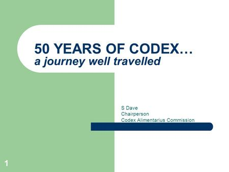 1 50 YEARS OF CODEX… a journey well travelled S Dave Chairperson Codex Alimentarius Commission.