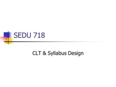 SEDU 718 CLT & Syllabus Design. Prelude What did you understand as the key components of CLT? What questions did you have? What intrigued/shocked/distressed.