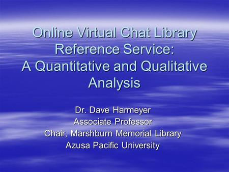 Online Virtual Chat Library Reference Service: A Quantitative and Qualitative Analysis Dr. Dave Harmeyer Associate Professor Chair, Marshburn Memorial.