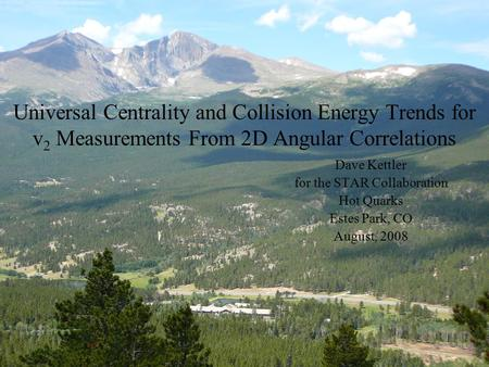 Universal Centrality and Collision Energy Trends for v 2 Measurements From 2D Angular Correlations Dave Kettler for the STAR Collaboration Hot Quarks Estes.