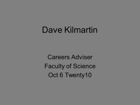 Dave Kilmartin Careers Adviser Faculty of Science Oct 6 Twenty10.