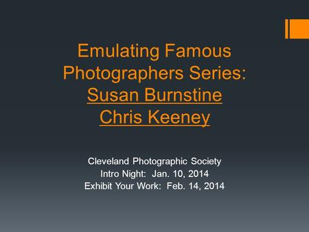 Emulating Famous Photographers Series: Susan Burnstine Chris Keeney Cleveland Photographic Society Intro Night: Jan. 10, 2014 Exhibit Your Work: Feb. 14,