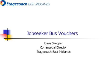 Jobseeker Bus Vouchers Dave Skepper Commercial Director Stagecoach East Midlands.
