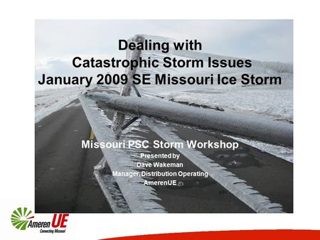 Dealing with Catastrophic Storm Issues January 2009 SE Missouri Ice Storm Missouri PSC Storm Workshop Presented by Dave Wakeman Manager, Distribution Operating.