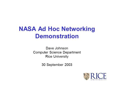 NASA Ad Hoc Networking Demonstration Dave Johnson Computer Science Department Rice University 30 September 2003.