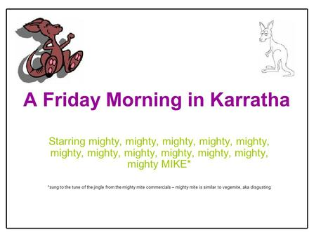 A Friday Morning in Karratha Starring mighty, mighty, mighty, mighty, mighty, mighty, mighty, mighty, mighty, mighty, mighty, mighty MIKE* *sung to the.