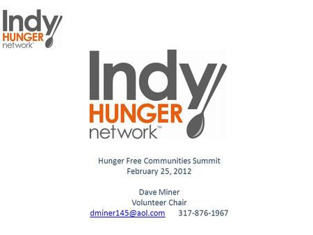 Hunger Free Communities Summit February 25, 2012 Dave Miner Volunteer Chair 317-876-1967.