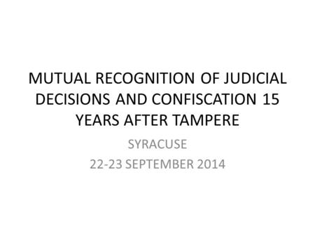 MUTUAL RECOGNITION OF JUDICIAL DECISIONS AND CONFISCATION 15 YEARS AFTER TAMPERE SYRACUSE 22-23 SEPTEMBER 2014.
