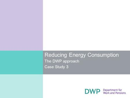 Reducing Energy Consumption The DWP approach Case Study 3.