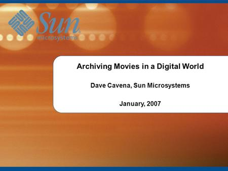 1 Introduction to Archiving Movies in a Digital World Dave Cavena, Sun Microsystems January, 2007.
