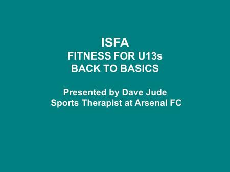 ISFA FITNESS FOR U13s BACK TO BASICS Presented by Dave Jude Sports Therapist at Arsenal FC.