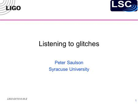 LIGO-G070548-00-Z 1 Listening to glitches Peter Saulson Syracuse University.