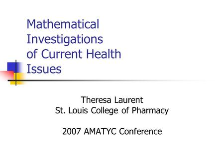 Mathematical Investigations of Current Health Issues Theresa Laurent St. Louis College of Pharmacy 2007 AMATYC Conference.
