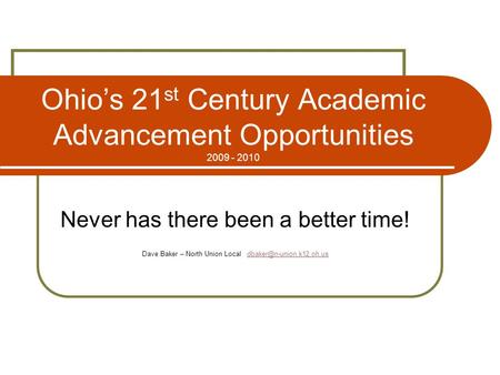 Ohio's 21 st Century Academic Advancement Opportunities 2009 - 2010 Never has there been a better time! Dave Baker – North Union Local
