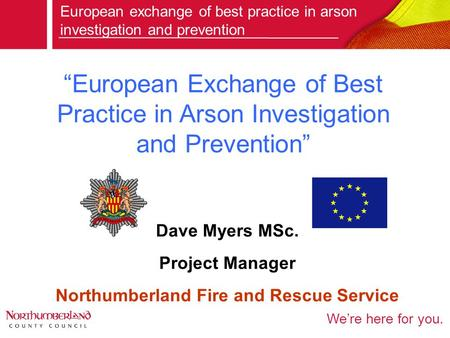 "We're here for you. ""European Exchange of Best Practice in Arson Investigation and Prevention"" European exchange of best practice in arson investigation."