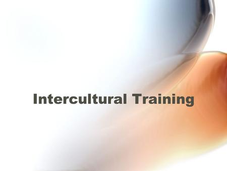 Intercultural Training Objectives To learn both content and skills that will facilitate effective cross-cultural interaction by reducing misunderstandings.