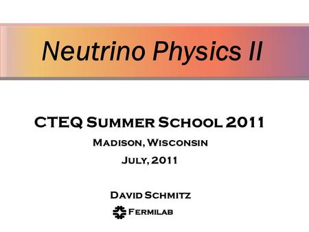 Neutrino Physics II David Schmitz Fermi National Accelerator Laboratory On behalf of the MINER A Collaboration CTEQ Summer School 2011 Madison, Wisconsin.