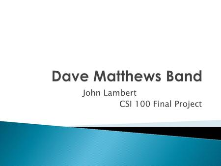 John Lambert CSI 100 Final Project.  Dave Matthews Band is group of five musicians from Charlottesville, Virginia, who began playing together in 1991.