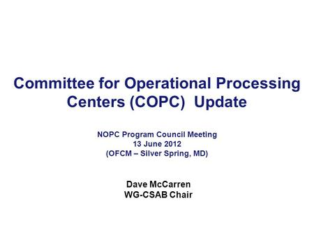 Committee for Operational Processing Centers (COPC) Update NOPC Program Council Meeting 13 June 2012 (OFCM – Silver Spring, MD) Dave McCarren WG-CSAB Chair.