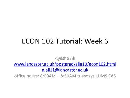 ECON 102 Tutorial: Week 6 Ayesha Ali  office hours: 8:00AM – 8:50AM tuesdays LUMS.