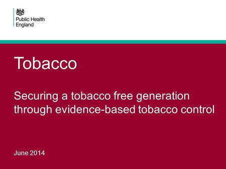 Tobacco Securing a tobacco free generation through evidence-based tobacco control June 2014.