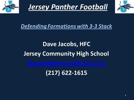 Jersey Panther Football Defending Formations with 3-3 Stack Dave Jacobs, HFC Jersey Community High School (217) 622-1615 1.